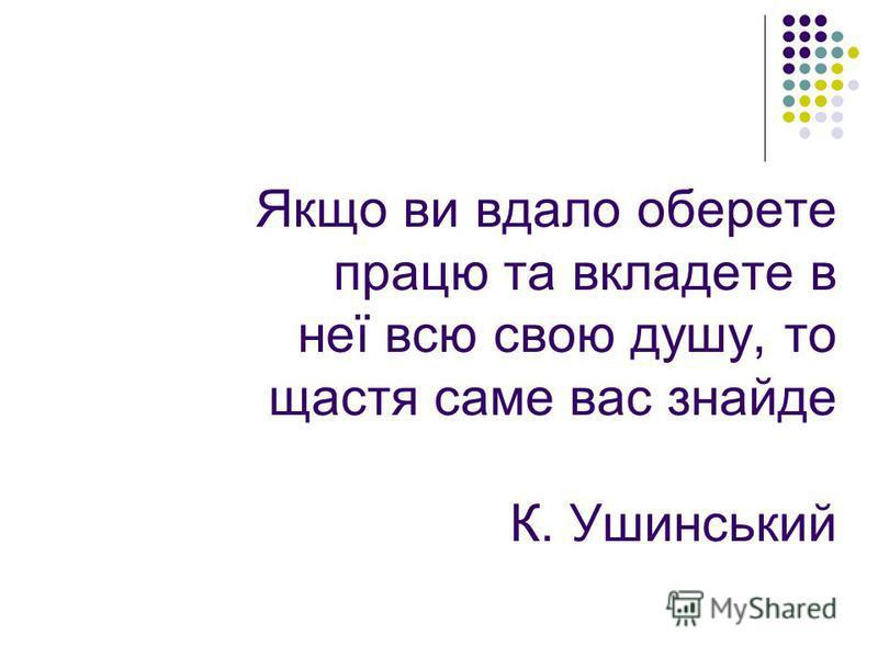 Якщо ви вдало оберете працю та вкладете в неї всю свою душу, то щастя саме вас знайде К. Ушинський