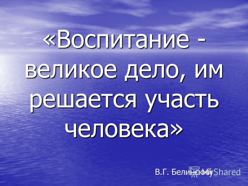 «Воспитание - великое дело, им решается участь человека» В.Г. Белинский