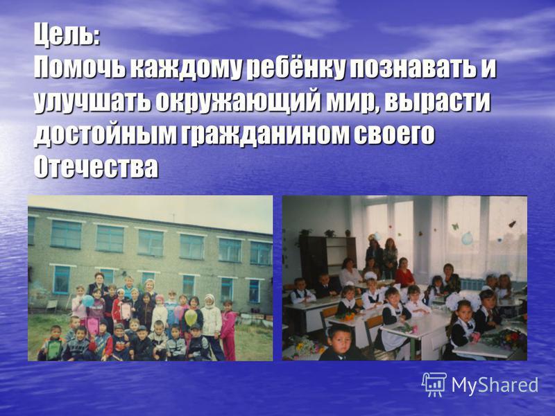 Цель: Помочь каждому ребёнку познавать и улучшать окружающий мир, вырасти достойным гражданином своего Отечества