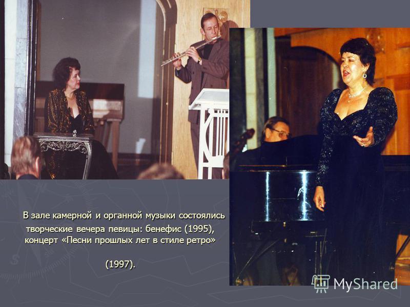 В зале камерной и органной музыки состоялись творческие вечера певицы: бенефис (1995), концерт «Песни прошлых лет в стиле ретро» (1997). В зале камерной и органной музыки состоялись творческие вечера певицы: бенефис (1995), концерт «Песни прошлых лет