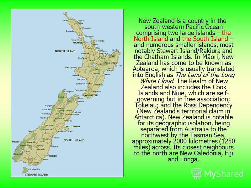 New Zealand is a country in the south-western Pacific Ocean comprising two large islands – the North Island and the South Island – and numerous smaller islands, most notably Stewart Island/Rakiura and the Chatham Islands. In Māori, New Zealand has co