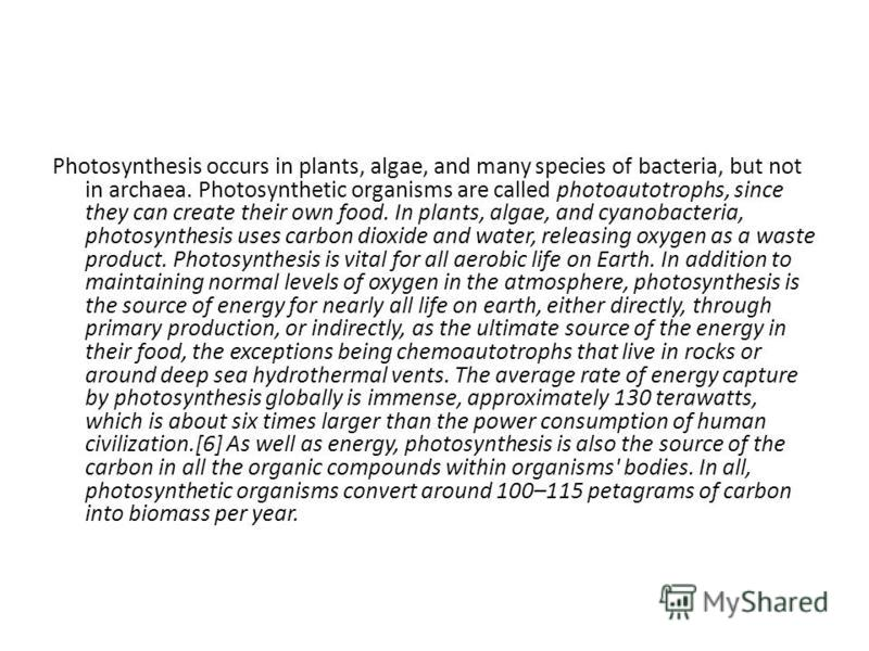 Photosynthesis occurs in plants, algae, and many species of bacteria, but not in archaea. Photosynthetic organisms are called photoautotrophs, since they can create their own food. In plants, algae, and cyanobacteria, photosynthesis uses carbon dioxi