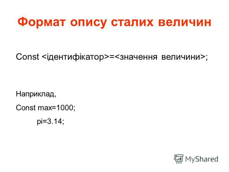 Формат опису сталих величин Const = ; Наприклад, Const max=1000; pi=3.14;