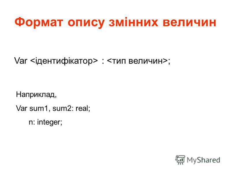 Формат опису змінних величин Var : ; Наприклад, Var sum1, sum2: real; n: integer;