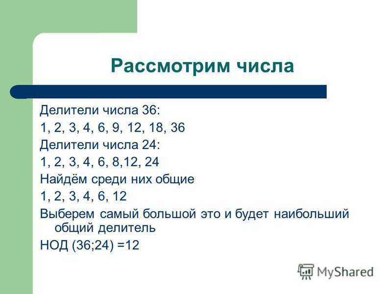 Рассмотрим числа Делители числа 36: 1, 2, 3, 4, 6, 9, 12, 18, 36 Делители числа 24: 1, 2, 3, 4, 6, 8,12, 24 Найдём среди них общие 1, 2, 3, 4, 6, 12 Выберем самый большой это и будет наибольший общий делитель НОД (36;24) =12
