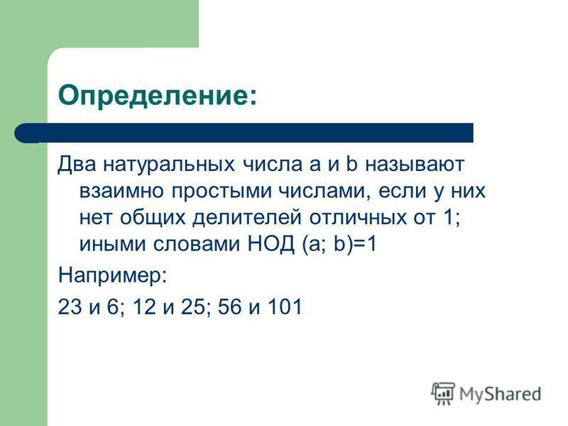 Определение: Два натуральных числа a и b называют взаимно простыми числами, если у них нет общих делителей отличных от 1; иными словами НОД (a; b)=1 Например: 23 и 6; 12 и 25; 56 и 101