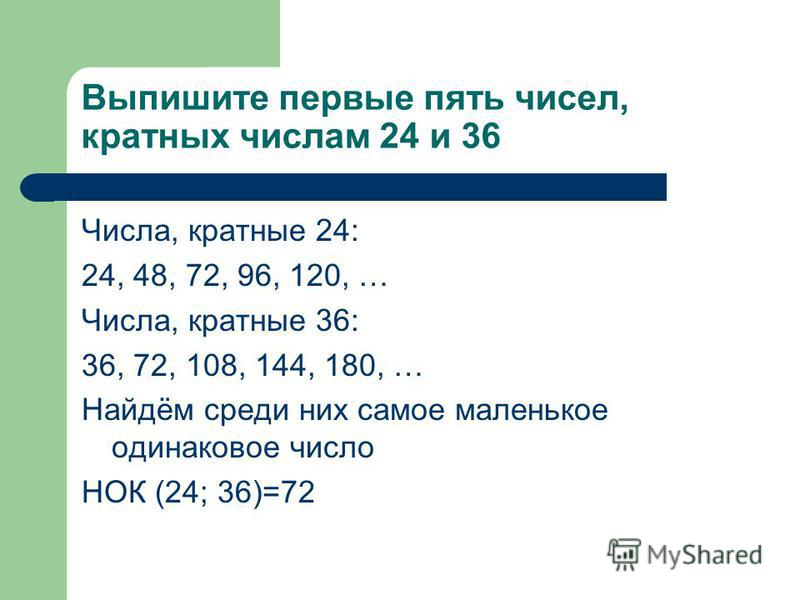 Выпишите первые пять чисел, кратных числам 24 и 36 Числа, кратные 24: 24, 48, 72, 96, 120, … Числа, кратные 36: 36, 72, 108, 144, 180, … Найдём среди них самое маленькое одинаковое число НОК (24; 36)=72
