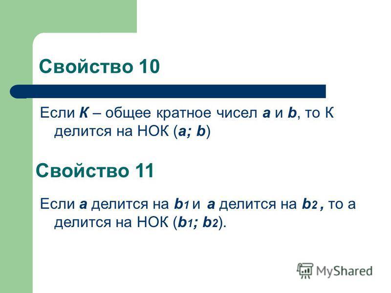 Свойство 10 Если К – общее кратное чисел a и b, то К делится на НОК (a; b) Свойство 11 Если a делится на b 1 и а делится на b 2, то а делится на НОК (b 1 ; b 2 ).