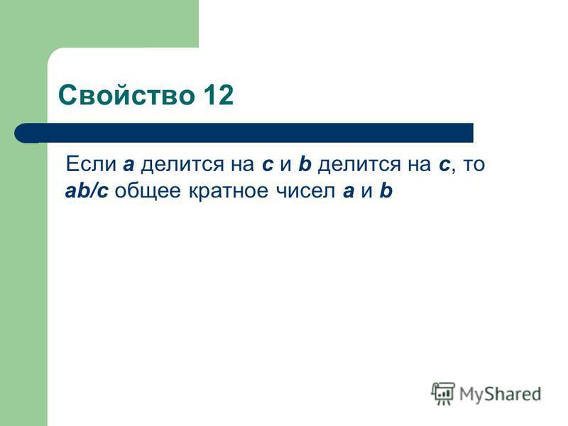 Свойство 12 Если а делится на с и b делится на с, то ab/c общее кратное чисел а и b