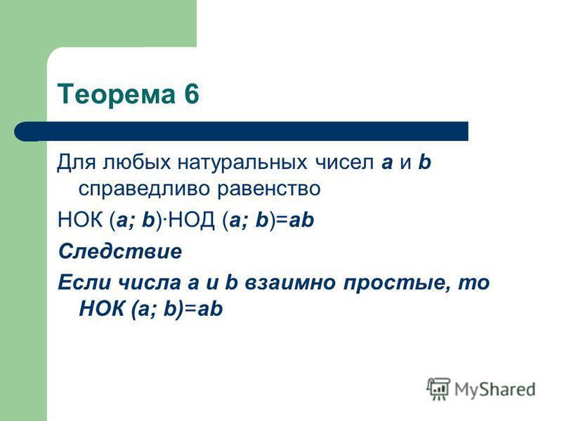 Теорема 6 Для любых натуральных чисел а и b справедливо равенство НОК (а; b)НОД (а; b)=аb Следствие Если числа а и b взаимно простые, то НОК (а; b)=аb