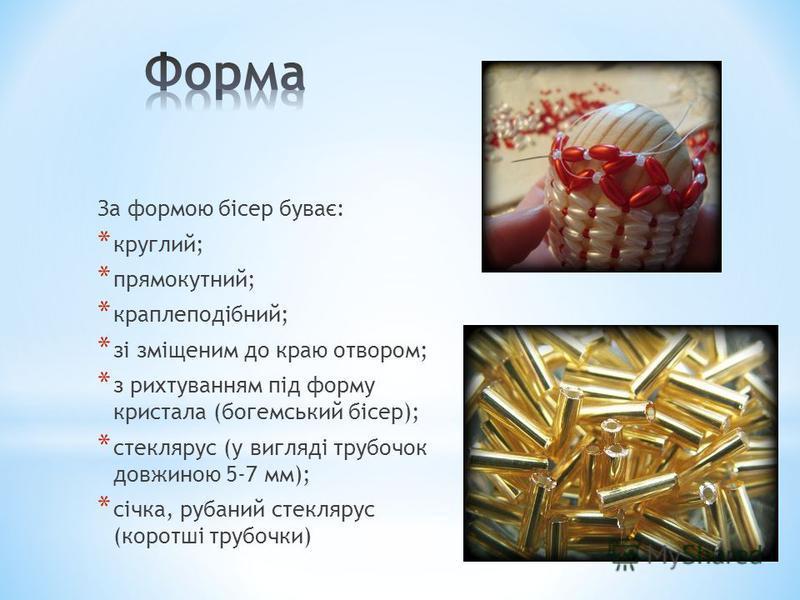 За формою бісер буває: * круглий; * прямокутний; * краплеподібний; * зі зміщеним до краю отвором; * з рихтуванням під форму кристала (богемський бісер); * стеклярус (у вигляді трубочок довжиною 5-7 мм); * січка, рубаний стеклярус (коротші трубочки)