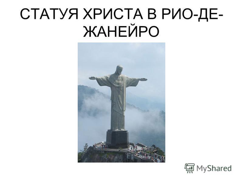 СТАТУЯ ХРИСТА В РИО-ДЕ- ЖАНЕЙРО