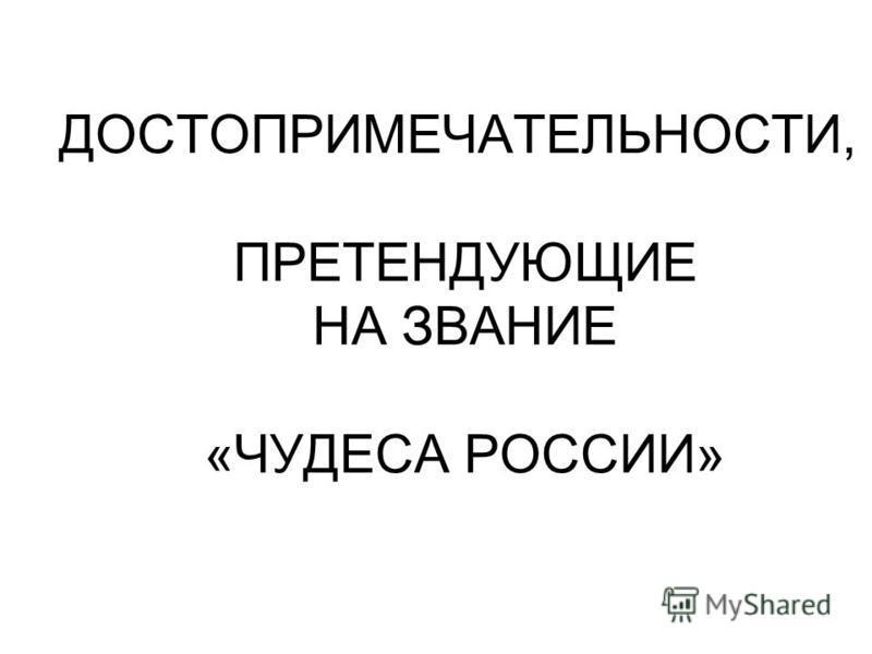 ДОСТОПРИМЕЧАТЕЛЬНОСТИ, ПРЕТЕНДУЮЩИЕ НА ЗВАНИЕ «ЧУДЕСА РОССИИ»