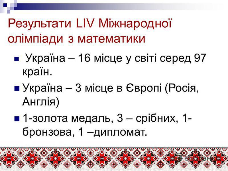 Результати LIV Міжнародної олімпіади з математики Україна – 16 місце у світі серед 97 країн. Україна – 3 місце в Європі (Росія, Англія) 1-золота медаль, 3 – срібних, 1- бронзова, 1 –дипломат.