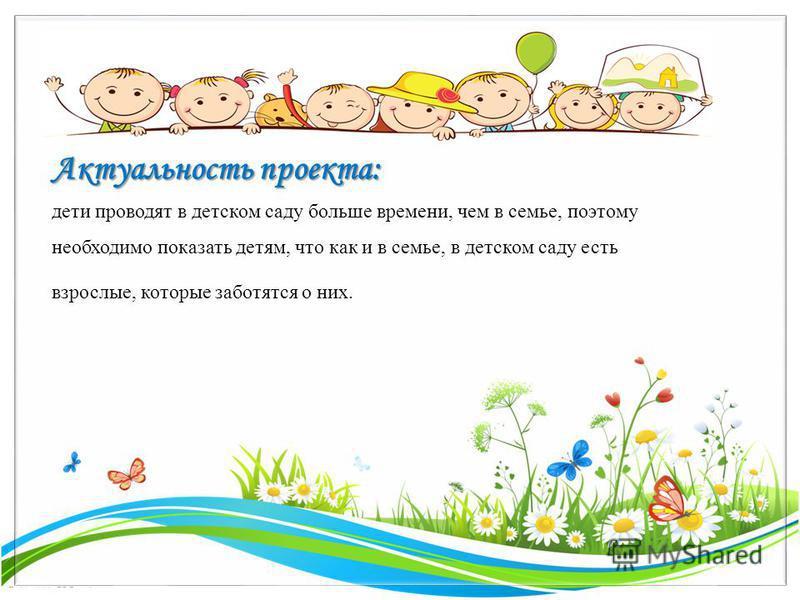 FokinaLida.75@mail.ru Актуальность проекта: дети проводят в детском саду больше времени, чем в семье, поэтому необходимо показать детям, что как и в семье, в детском саду есть взрослые, которые заботятся о них.