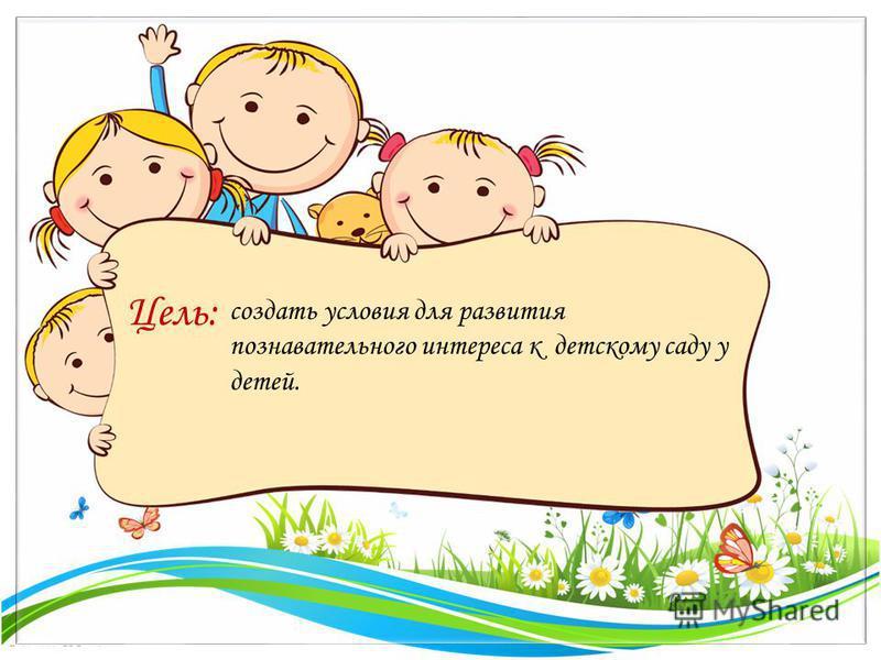 FokinaLida.75@mail.ru создать условия для развития познавательного интереса к детскому саду у детей. Цель:
