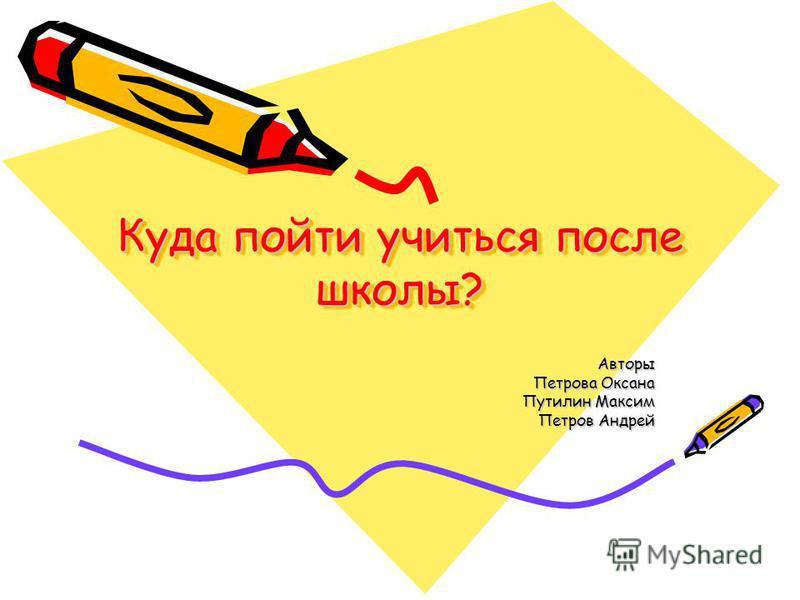 Куда пойти учиться после школы? Авторы Петрова Оксана Путилин Максим Петров Андрей