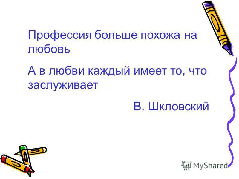 Профессия больше похожа на любовь А в любви каждый имеет то, что заслуживает В. Шкловский