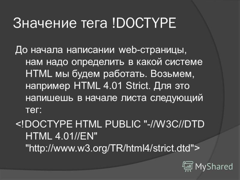 Значение тега !DOCTYPE До начала написании web-страницы, нам надо определить в какой системе HTML мы будем работать. Возьмем, например HTML 4.01 Strict. Для это напишешь в начале листа следующий тег: