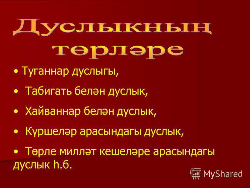 Туганнар дуслыгы, Табигать белән дуслык, Хайваннар белән дуслык, Күршеләр арасындагы дуслык, Төрле милләт кешеләре арасындагы дуслык һ.б.