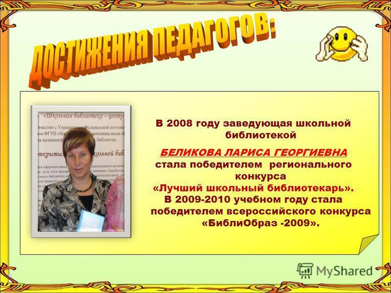 В 2008 году заведующая школьной библиотекой БЕЛИКОВА ЛАРИСА ГЕОРГИЕВНА стала победителем регионального конкурса «Лучший школьный библиотекарь». В 2009-2010 учебном году стала победителем всероссийского конкурса «Библи Образ -2009».
