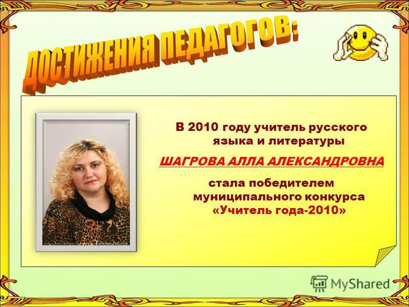 В 2010 году учитель русского языка и литературы ШАГРОВА АЛЛА АЛЕКСАНДРОВНА стала победителем муниципального конкурса «Учитель года-2010»