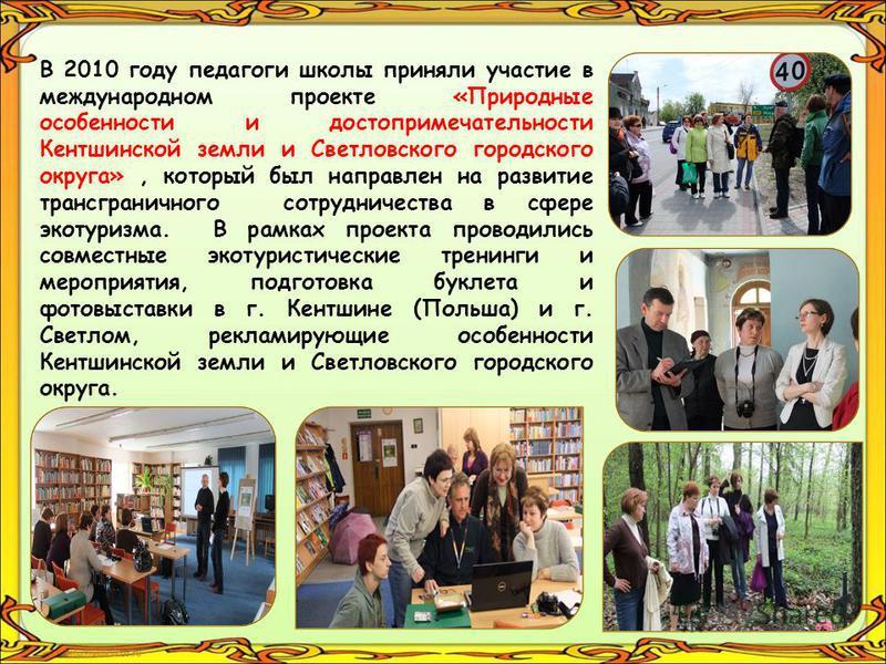 В 2010 году педагоги школы приняли участие в международном проекте «Природные особенности и достопримечательности Кентшинской земли и Светловского городского округа», который был направлен на развитие трансграничного сотрудничества в сфере экотуризма