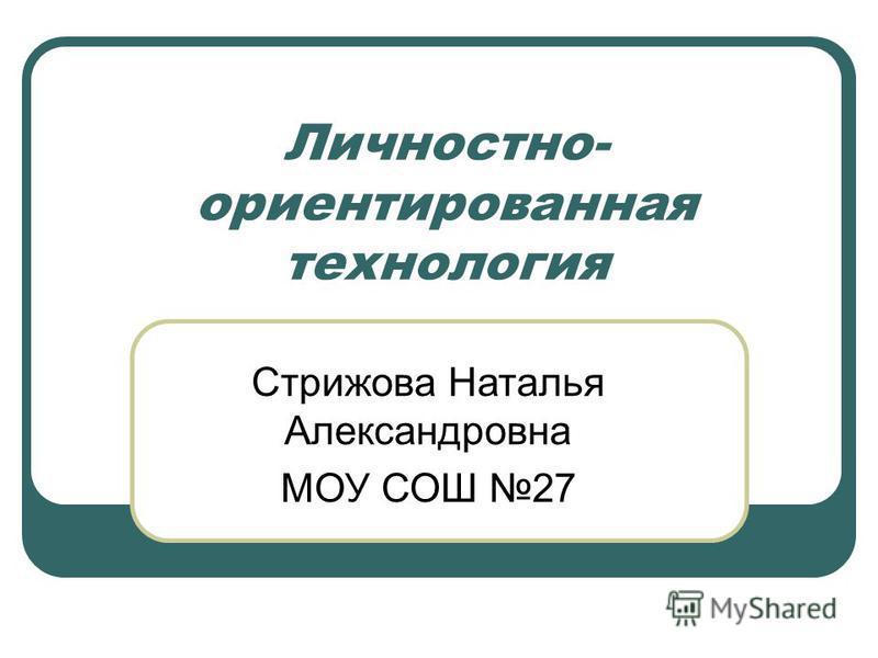 Личностно- ориентированная технология Стрижова Наталья Александровна МОУ СОШ 27