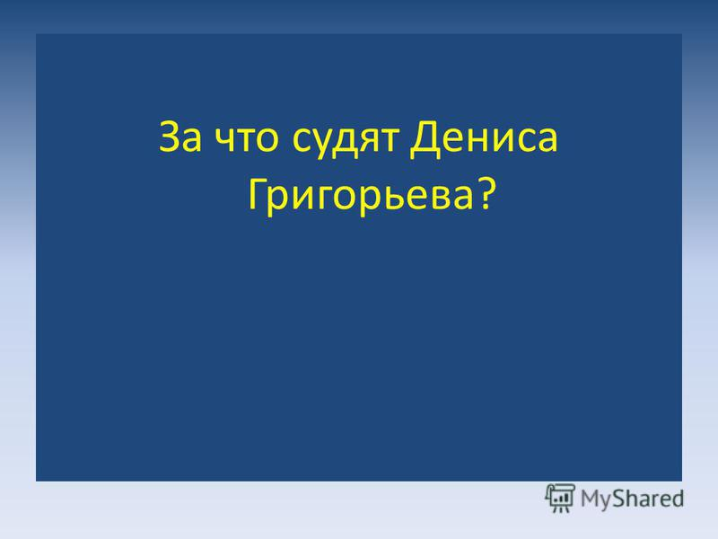 За что судят Дениса Григорьева?
