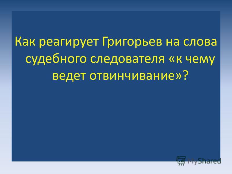 Как реагирует Григорьев на слова судебного следователя «к чему ведет отвинчивание»?