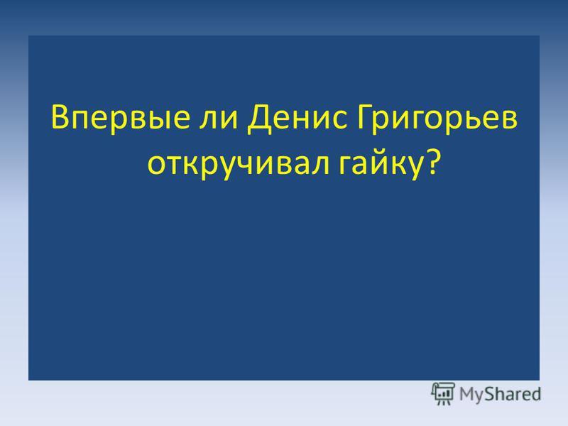 Впервые ли Денис Григорьев откручивал гайку?