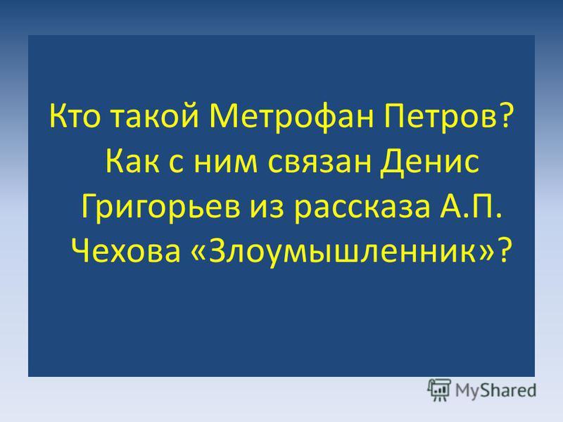 Кто такой Метрофан Петров? Как с ним связан Денис Григорьев из рассказа А.П. Чехова «Злоумышленник»?