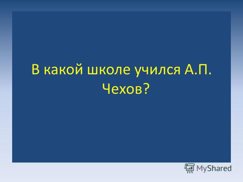 В какой школе учился А.П. Чехов?