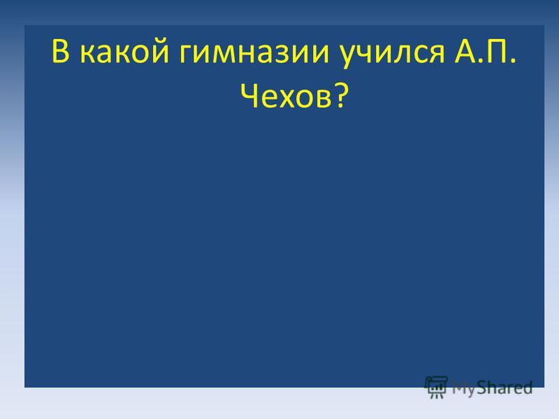 ? В какой гимназии учился А.П. Чехов?