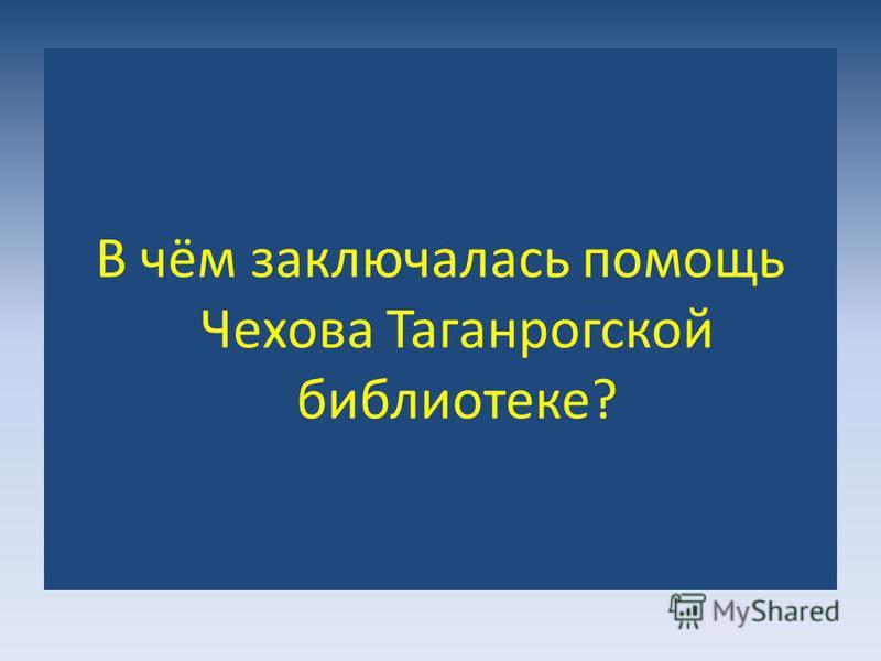 В чём заключалась помощь Чехова Таганрогской библиотеке?