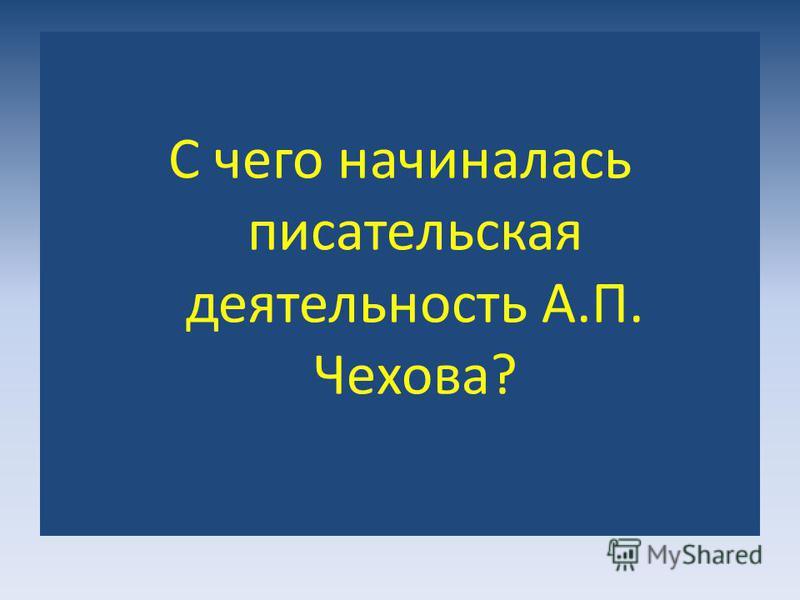 С чего начиналась писательская деятельность А.П. Чехова?