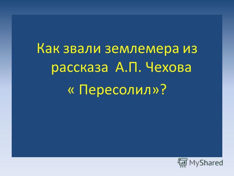 Как звали землемера из рассказа А.П. Чехова « Пересолил»?