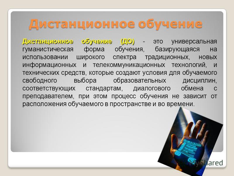 Дистанционное обучение (ДО) Дистанционное обучение (ДО) - это универсальная гуманистическая форма обучения, базирующаяся на использовании широкого спектра традиционных, новых информационных и телекоммуникационных технологий, и технических средств, ко