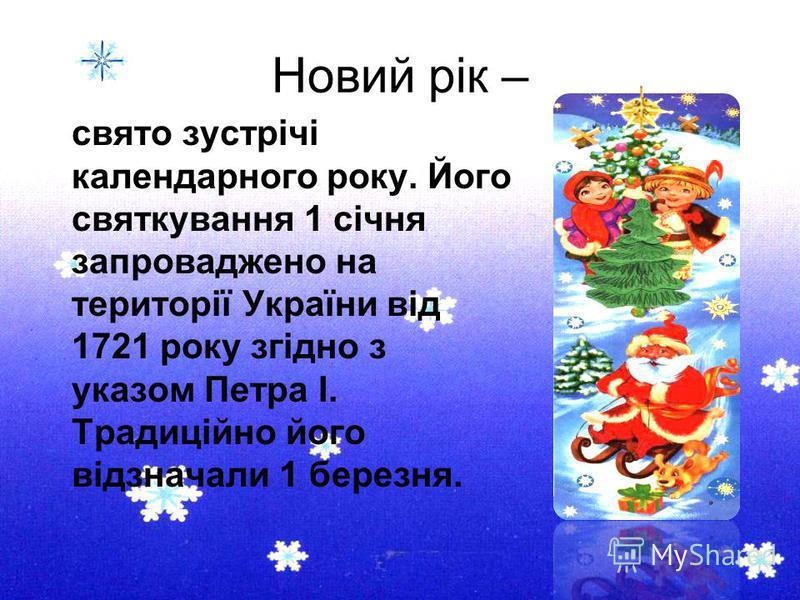 Новий рік – свято зустрічі календарного року. Його святкування 1 січня запроваджено на території України від 1721 року згідно з указом Петра І. Традиційно його відзначали 1 березня.