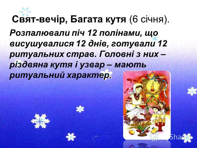 Свят-вечір, Багата кутя (6 січня). Розпалювали піч 12 полінами, що висушувалися 12 днів, готували 12 ритуальних страв. Головні з них – різдвяна кутя і узвар – мають ритуальний характер.