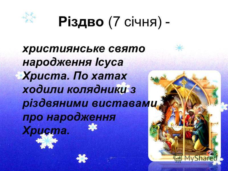 Різдво (7 січня) - християнське свято народження Ісуса Христа. По хатах ходили колядники з різдвяними виставами про народження Христа.