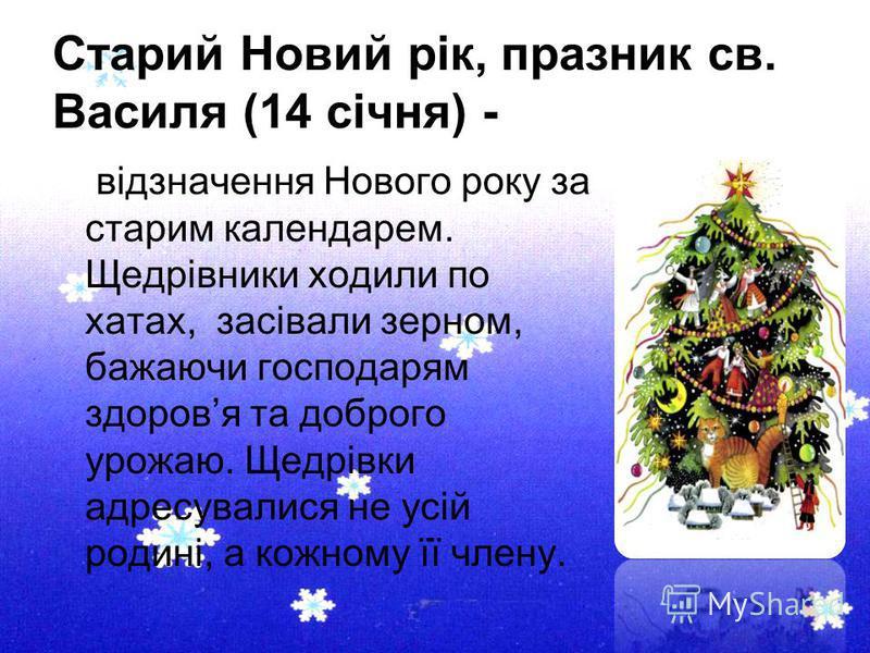 Старий Новий рік, празник св. Василя (14 січня) - відзначення Нового року за старим календарем. Щедрівники ходили по хатах, засівали зерном, бажаючи господарям здоровя та доброго урожаю. Щедрівки адресувалися не усій родині, а кожному її члену.