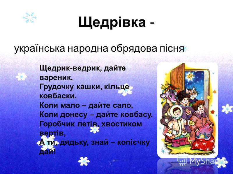 Щедрівка - українська народна обрядова пісня Щедрик-ведрик, дайте вареник, Грудочку кашки, кільце ковбаски. Коли мало – дайте сало, Коли донесу – дайте ковбасу. Горобчик летів, хвостиком вертів, А ти, дядьку, знай – копієчку дай!
