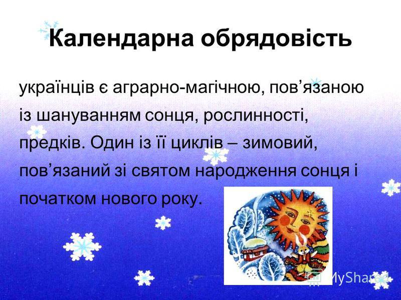 Календарна обрядовість українців є аграрно-магічною, повязаною із шануванням сонця, рослинності, предків. Один із її циклів – зимовий, повязаний зі святом народження сонця і початком нового року.