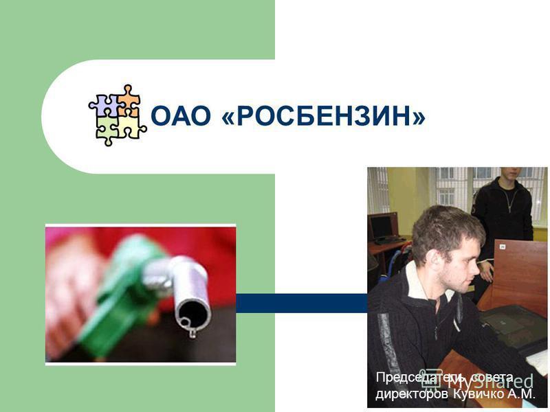 ОАО «РОСБЕНЗИН» Председатель совета директоров Кувичко А.М.