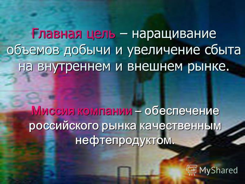 Главная цель – наращивание объемов добычи и увеличение сбыта на внутреннем и внешнем рынке. Миссия компании – обеспечение российского рынка качественным нефтепродуктом.