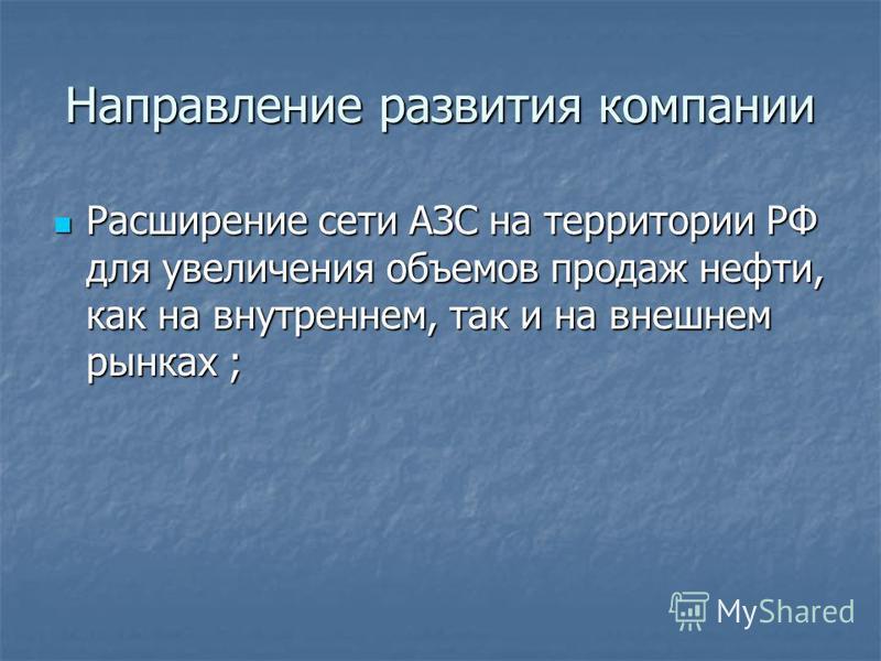 Направление развития компании Расширение сети АЗС на территории РФ для увеличения объемов продаж нефти, как на внутреннем, так и на внешнем рынках ; Расширение сети АЗС на территории РФ для увеличения объемов продаж нефти, как на внутреннем, так и на