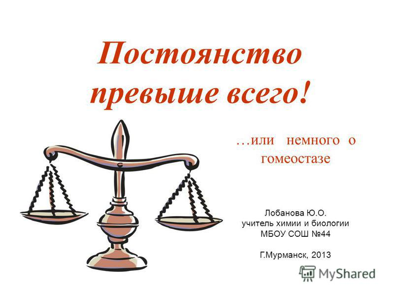 Постоянство превыше всего! …или немного о гомеостазе Лобанова Ю.О. учитель химии и биологии МБОУ СОШ 44 Г.Мурманск, 2013