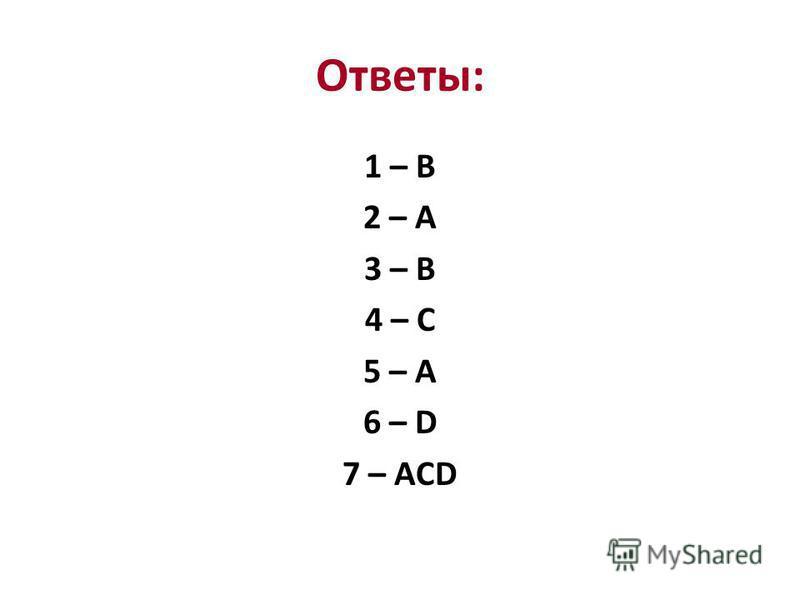Ответы: 1 – B 2 – A 3 – B 4 – C 5 – A 6 – D 7 – ACD