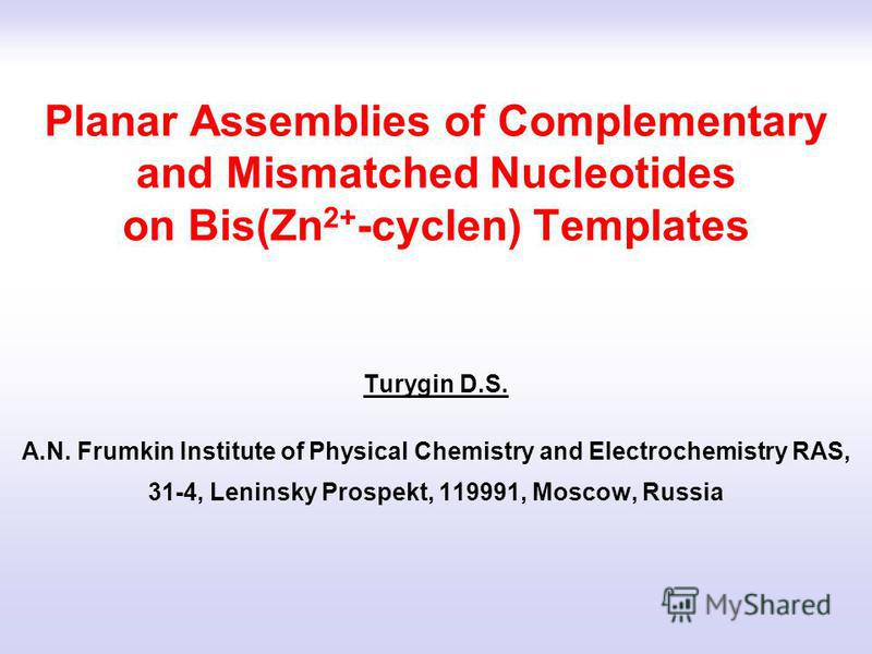 Planar Assemblies of Complementary and Mismatched Nucleotides on Bis(Zn 2+ -cyclen) Templates Turygin D.S. A.N. Frumkin Institute of Physical Chemistry and Electrochemistry RAS, 31-4, Leninsky Prospekt, 119991, Moscow, Russia